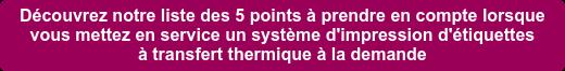 Découvrez notre liste des 5 points à prendre en compte lorsque   vous mettez en service un système d'impression d'étiquettes   à transfert thermique à la demande