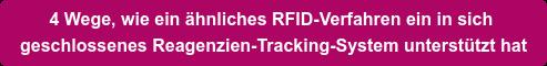 4 Wege, wie ein ähnliches RFID-Verfahren ein in sich  geschlossenes Reagenzien-Tracking-System unterstützt hat