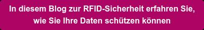 In diesem Blog zur RFID-Sicherheit erfahren Sie,   wie Sie Ihre Daten schützen können