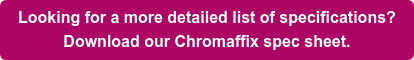 Looking for a more detailed list of specifications? Download our Chromaffix spec sheet.