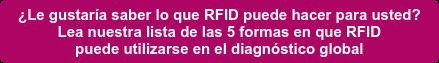 ¿Le gustaría saber lo que RFID puede hacer para usted?  Lea nuestra lista de las 5 formas en que RFID   puede utilizarse en el diagnóstico global