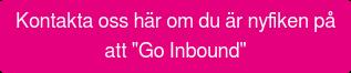 """Kontakta oss här om du är nyfiken på   att """"Go Inbound"""""""