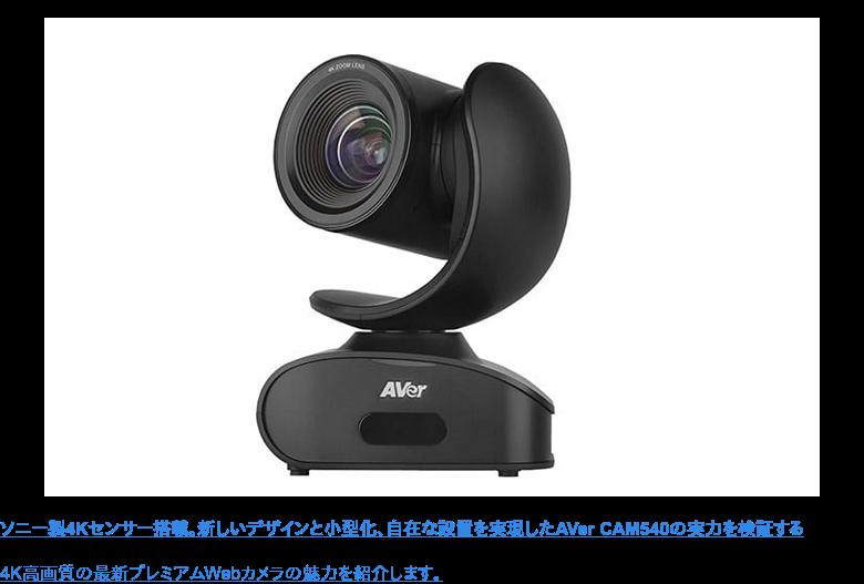 ソニー製4Kセンサー搭載。新しいデザインと小型化、自在な設置を実現したAVer CAM540の実力を検証する  4K高画質の最新プレミアムWebカメラの魅力を紹介します。