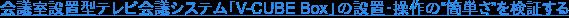 """会議室設置型テレビ会議システム「V-CUBE Box」の設置・操作の""""簡単さ""""を検証する"""