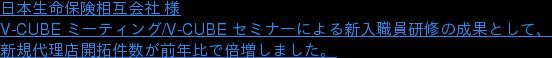 日本生命保険相互会社 様 V-CUBE ミーティング/V-CUBE セミナーによる新入職員研修の成果として、 新規代理店開拓件数が前年比で倍増しました。