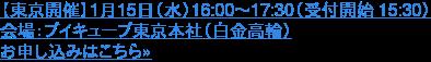 【東京開催】1月15日(水)16:00~17:30(受付開始 15:30)  会場:ブイキューブ東京本社(白金高輪) お申し込みはこちら»