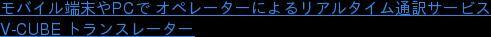 モバイル端末やPCで オペレーターによるリアルタイム通訳サービス V-CUBE トランスレーター