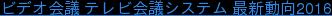 ビデオ会議 テレビ会議システム 最新動向2016