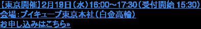 【東京開催】2月19日(水)16:00~17:30(受付開始 15:30)  会場:ブイキューブ東京本社(白金高輪) お申し込みはこちら»