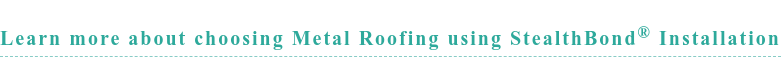 Learn more about choosing Metal Roofing using StealthBond Installation