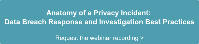 Anatomy of a Privacy Incident:  Data Breach Response and Investigation Best Practices  Request the webinar recording >