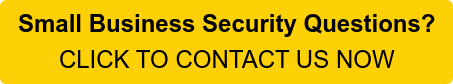 Small Business Security Questions? CLICK TO CONTACT US NOW