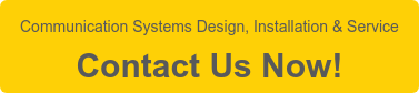 Communication Systems Design, Installation & Service  Contact Us Now!