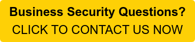 Business Security Questions? CLICK TO CONTACT US NOW