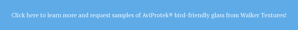 Click here to learn more and request samples of AviProtek® bird-friendly glass  from Walker Textures!