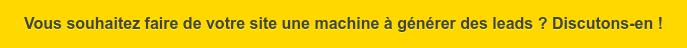Vous souhaitez faire de votre site une machine à générer des leads ?  Discutons-en !