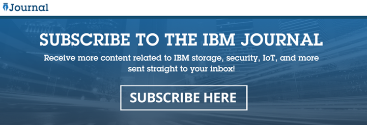 Subscribe to the IBM Journal blog for content related to IBM storage, security, IoT, and more!