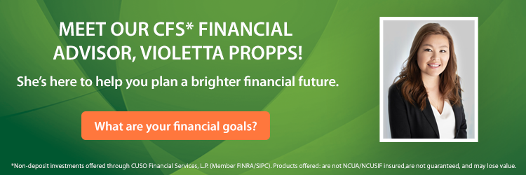 Meet our CFS* Financial Advisor Violetta Propps! What are your financial goals? *Non-deposit investments offered through CUSO Financial Services, L.P. (Member FINRA/SIPC). Products offered: are not NCUA/NCUSIF insured,are not guaranteed, and may lose value.