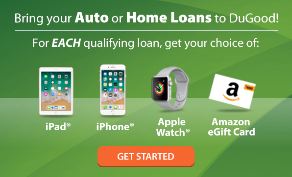 Bring your Auto or Home Loans to DuGood! For EACH qualifying loan, get your choice of an iPhone, iPad, Apple Watch, or $400 Amazon Gift Card. Get started.