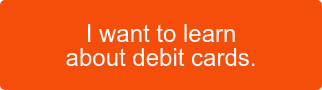 I want to learn about debit cards.