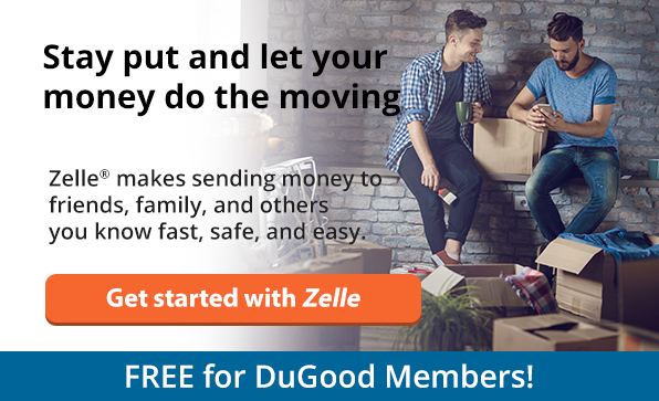 Stay put and let your money do the moving. Zelle makes sending money to friends, family, and others you know fast, safe, and easy. Click here to get started with Zelle. Free for DuGood members!