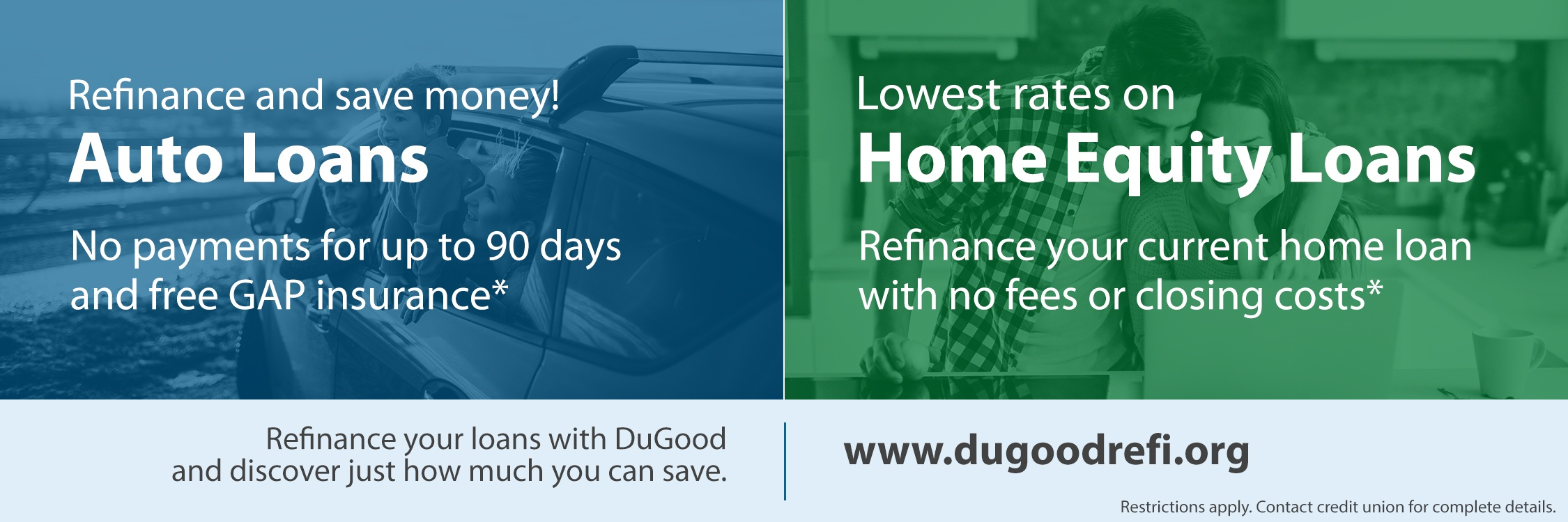 Refinance your auto loan and enjoy no payments for up to 90 days and free GAP Insurance. Refinance your current home loan with a home equity and enjoy no fees or closing costs.