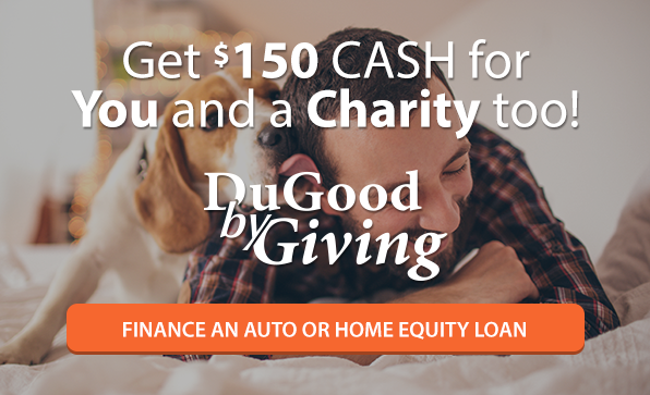 Finance an Auto or Home Equity Loan. Get $150 Cash for You and a Charity too! Learn more about DuGood by Giving.