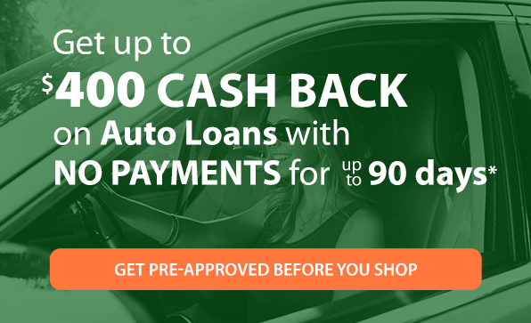Get up to $400 CASH BACK on Auto Loans with NO PAYMENTS for up to 90 days.* Get Pre-approved before you shop.