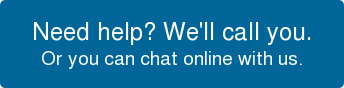 Need help? We'll call you.  Or you can chat online with us.