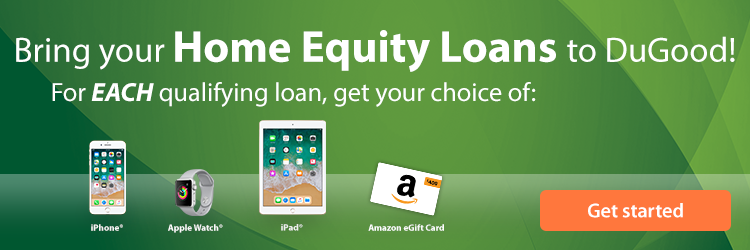 Bring your Home Equity Loans to DuGood! For EACH qualifying loan, get your choice of an iPhone, iPad, Apple Watch, or $400 Amazon Gift Card. Get Started Today.