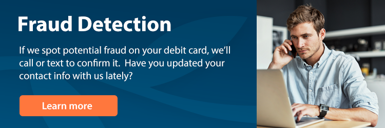 Fraud Detection - If we spot potential fraud on your debit card, we'll call or text to confirm it. Have you updated your contact info with us lately?