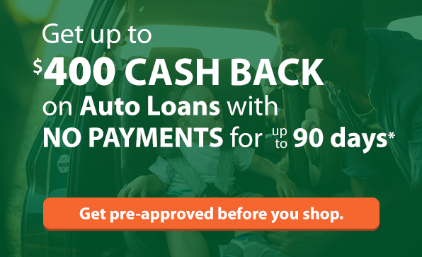 Get up to $400 Cash Back on auto loans with No Payments for up to 90 days.* Click here to get pre-approved before you shop.