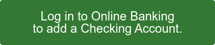 Log in to Online Banking to add a Checking Account.