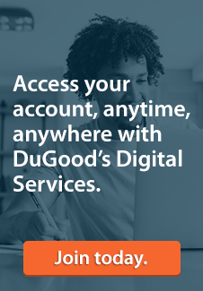 Access your account, anytime, anywhere with DuGood's Digital Services. Click to join today.