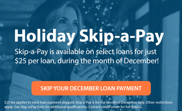 Holiday Skip-a-Pay - Skip-a-Pay is available on select loans for just $25 per loan, during the month of December! $25 fee applies to each loan payment skipped. Skip-a-Pay is for the month of December only. Other restrictions apply. See Skip-a-Pay form for additional qualifications. Contact credit union for full details.