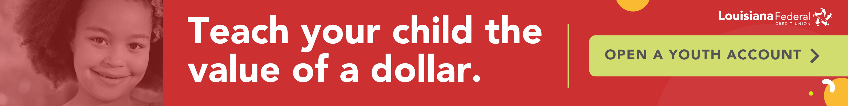 Teach your child the value of a dollar. Open a Youth Account a Louisiana FCU.
