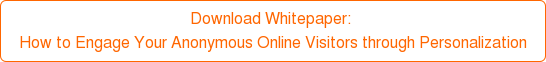 Download Whitepaper:  How to Engage Your Anonymous Online Visitors through Personalization
