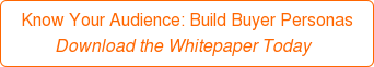 Know Your Audience: Build Buyer Personas Download the Whitepaper Today