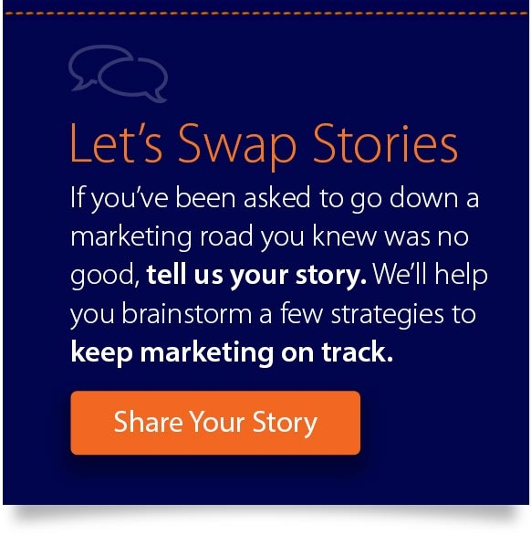 Let's Swap Stories If you've been asked to go down a marketing road you knew was no good, we want  to hear about it.  Tell us your story & we'll help you brainstorm a few strategies to keep  marketing on track.  Share Your Story