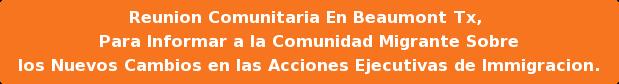 Reunion Comunitaria En Beaumont Tx,  Para Informar a la Comunidad Migrante Sobre  los Nuevos Cambios en las Acciones Ejecutivas de Immigracion.