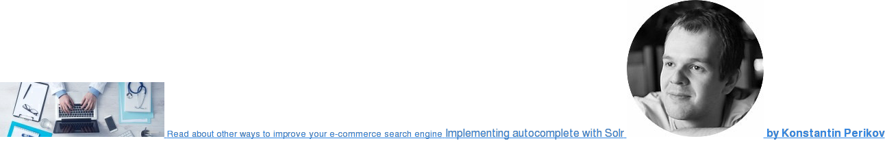 <https://blog.griddynamics.com/implementing-autocomplete-with-solr>  Read about other ways to improve your e-commerce search engine Implementing  autocomplete with solr  <https://blog.griddynamics.com/implementing-autocomplete-with-solr>  by  Konstantin Perikov