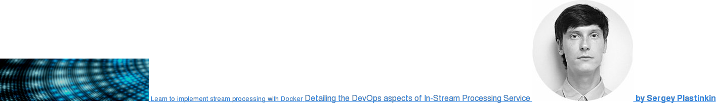 Learn to implement stream processing with Docker Detailing the DevOps aspects  of In-Stream Processing Service  by Sergey Plastinkin