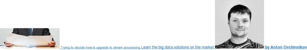 Trying to decide how to upgrade to stream processing Learn the big data  solutions on the market  by Anton Ovchinnikov
