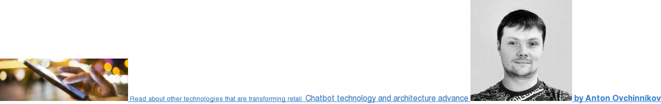 Read about other technologies that are transforming retail. Chatbots in retail:  chatbot technology and architecture advance  by Anton Ovchinnikov