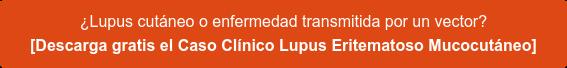 ¿Lupus cutáneo o enfermedad transmitida por un vector? [Descarga gratis el Caso Clínico Lupus Eritematoso Mucocutáneo]