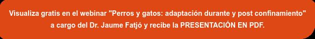 """Inscríbete gratis en el webinar """"Perros y gatos: adaptación durante y  post-confinamiento"""" a cargo del Dr. Jaume Fatjó y recibe la PRESENTACIÓN EN PDF."""