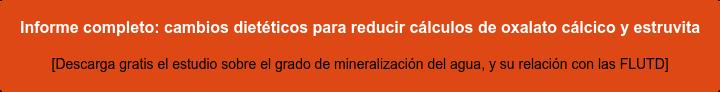 Informe completo:cambios dietéticos para reducir cálculos de oxalato cálcico y  estruvita [Descarga gratis el estudio sobre el grado de mineralización del agua, y su  relación con las FLUTD]