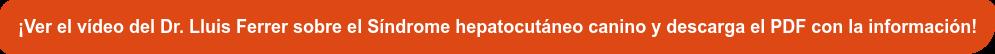 ¡Ver el vídeo del Dr. Lluis Ferrer sobre el Síndrome hepatocutáneo canino y  descarga el PDF con la información!