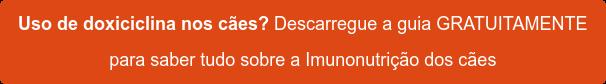Uso de doxiciclina nos cães? Descarregue a guia GRATUITAMENTE  para saber tudo sobre a Imunonutrição dos cães
