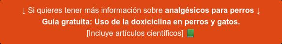 ↓ Si buscas información sobre analgésicos para perros, te puede interesar ↓ Guía gratuita: Uso de la doxiciclina en perros y gatos. [Incluye artículos científicos]